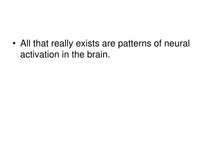 All that really exists are patterns of neural activation in the brain.