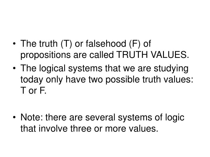 The truth (T) or falsehood (F) of propositions are called TRUTH VALUES.