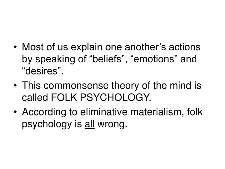 "Most of us explain one another's actions by speaking of ""beliefs"", ""emotions"" and ""desires""."