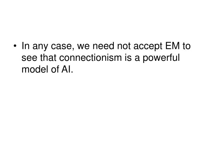 In any case, we need not accept EM to see that connectionism is a powerful model of AI.
