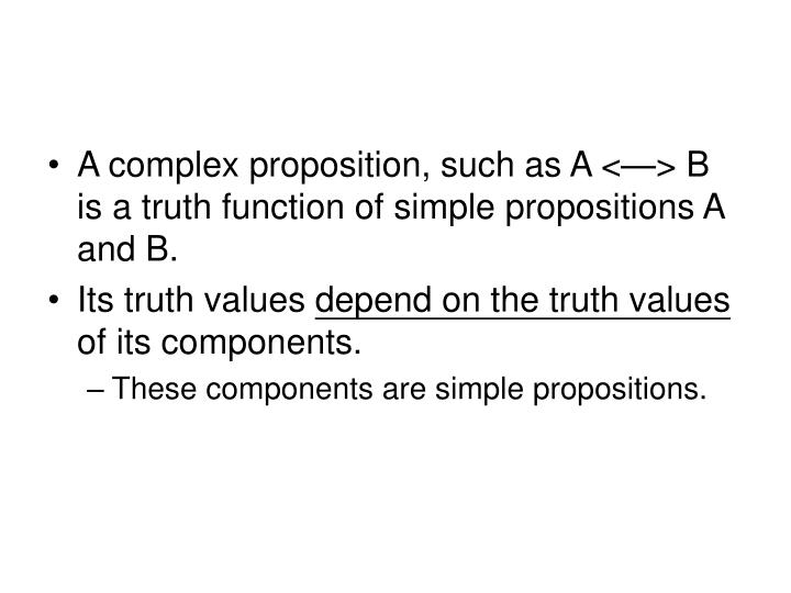 A complex proposition, such as A <—> B is a truth function of simple propositions A and B.