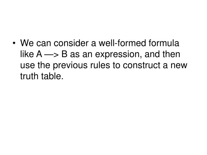 We can consider a well-formed formula like A —> B as an expression, and then use the previous rules to construct a new truth table.