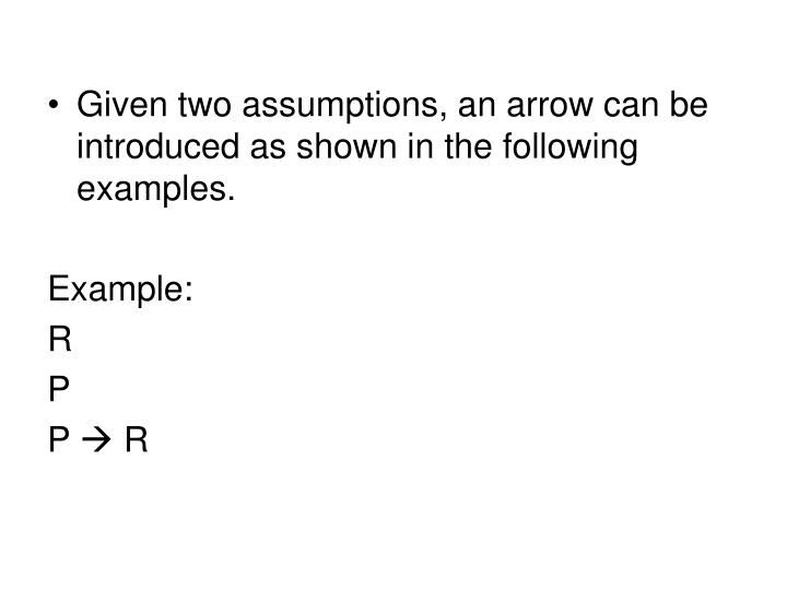 Given two assumptions, an arrow can be introduced as shown in the following examples.