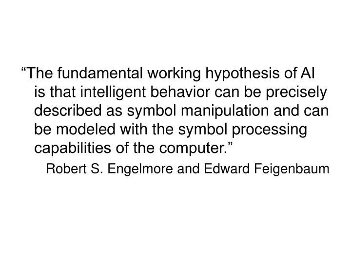 """The fundamental working hypothesis of AI is that intelligent behavior can be precisely described as symbol manipulation and can be modeled with the symbol processing capabilities of the computer."""