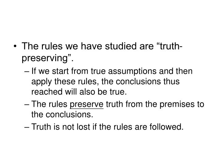 "The rules we have studied are ""truth-preserving""."