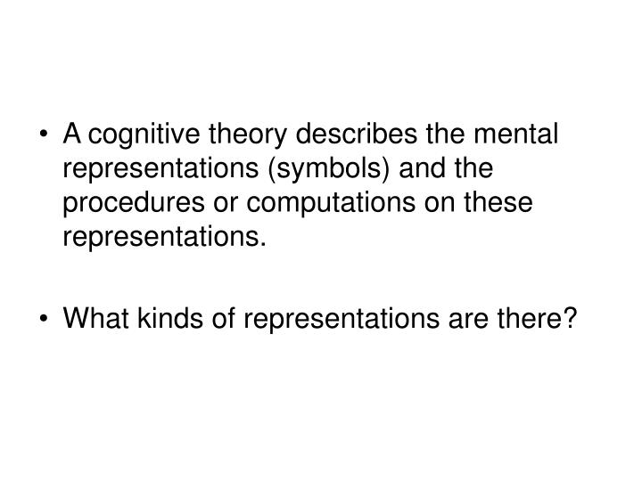 A cognitive theory describes the mental representations (symbols) and the procedures or computations on these representations.