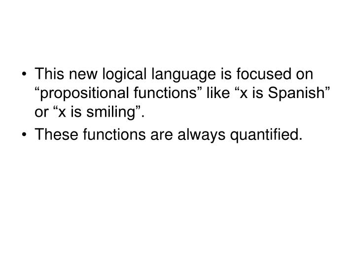 "This new logical language is focused on ""propositional functions"" like ""x is Spanish"" or ""x is smiling""."