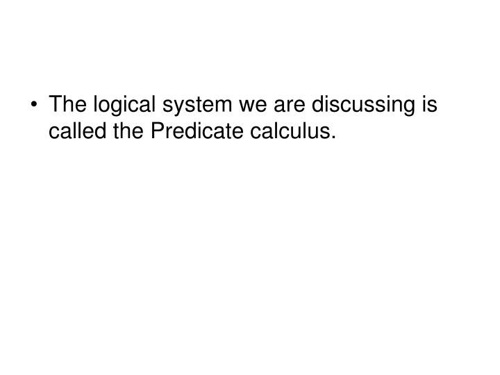 The logical system we are discussing is called the Predicate calculus.