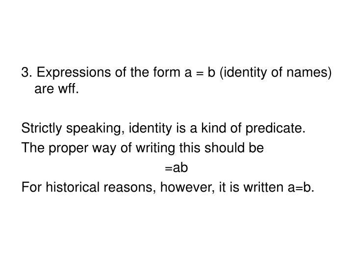 3. Expressions of the form a = b (identity of names) are wff.