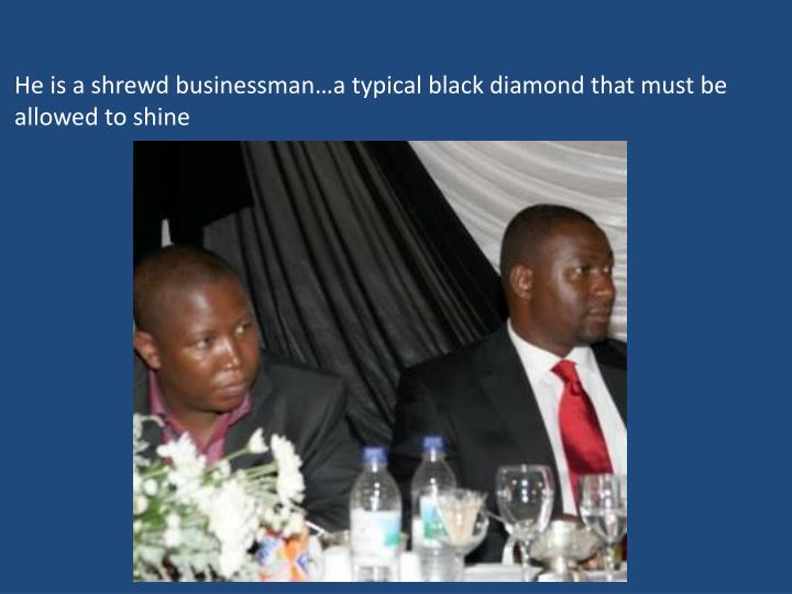He is a shrewd businessman…a typical black diamond that must be allowed to shine