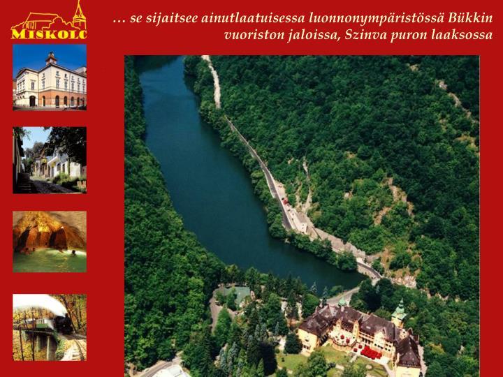 … se sijaitsee ainutlaatuisessa luonnonympäristössä Bükkin vuoriston jaloissa, Szinva puron laaksossa