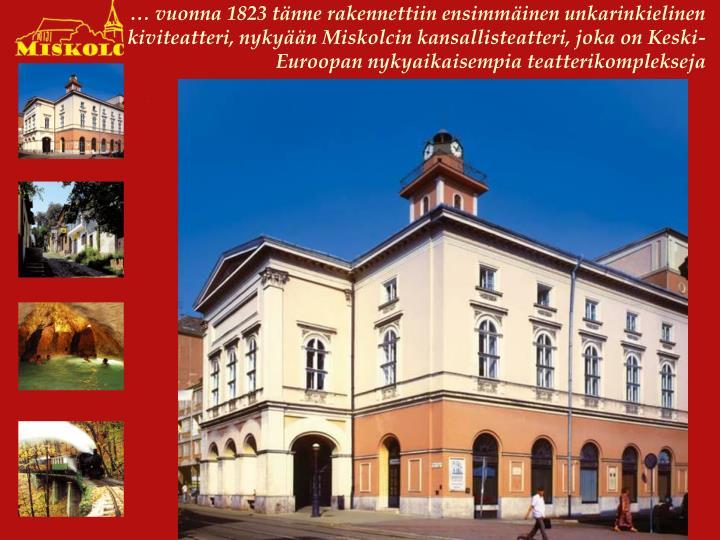 … vuonna 1823 tänne rakennettiin ensimmäinen unkarinkielinen kiviteatteri, nykyään Miskolcin kansallisteatteri, joka on Keski-Euroopan nykyaikaisempia teatterikomplekseja