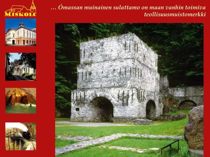 … Ómassan muinainen sulattamo on maan vanhin toimiva teollisuusmuistomerkki