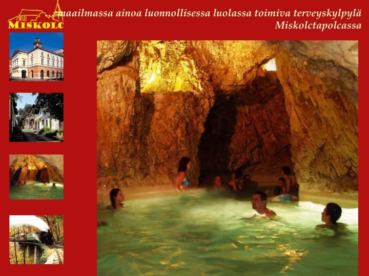 … maailmassa ainoa luonnollisessa luolassa toimiva terveyskylpylä Miskolctapolcassa