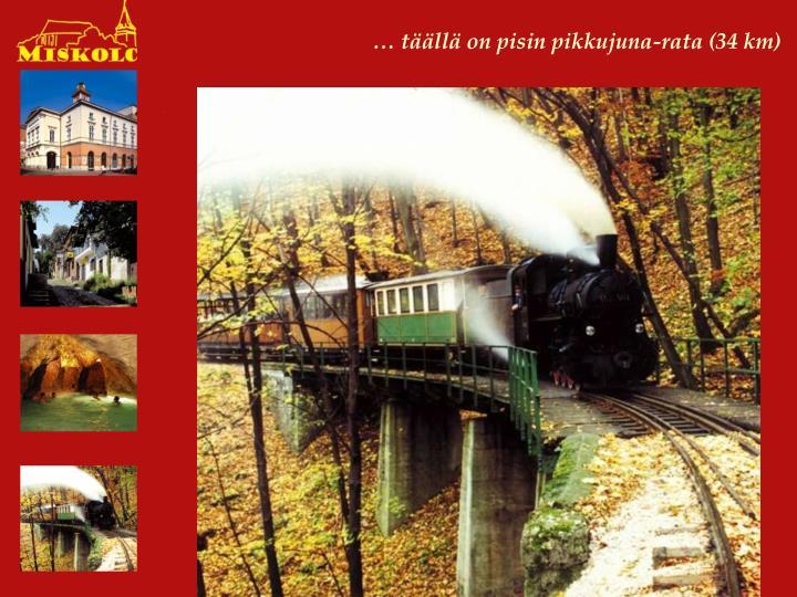 … täällä on pisin pikkujuna-rata (34 km)