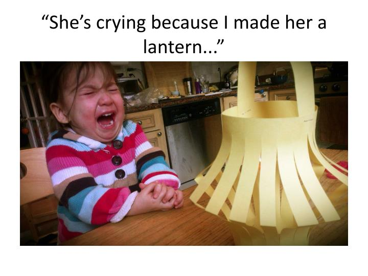 """""""She's crying because I made her a lantern..."""""""