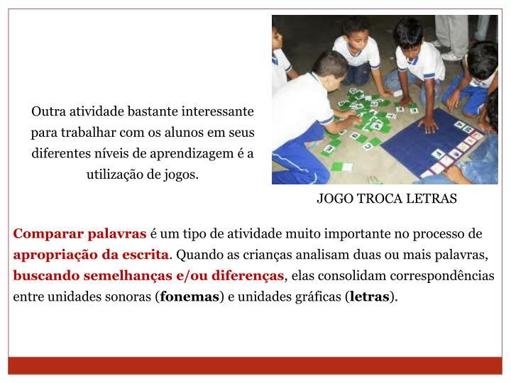 Outra atividade bastante interessante para trabalhar com os alunos em seus diferentes níveis de aprendizagem é a utilização de jogos.
