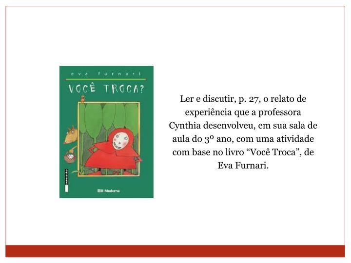 """Ler e discutir, p. 27, o relato de experiência que a professora Cynthia desenvolveu, em sua sala de aula do 3º ano, com uma atividade com base no livro """"Você Troca"""", de Eva Furnari."""