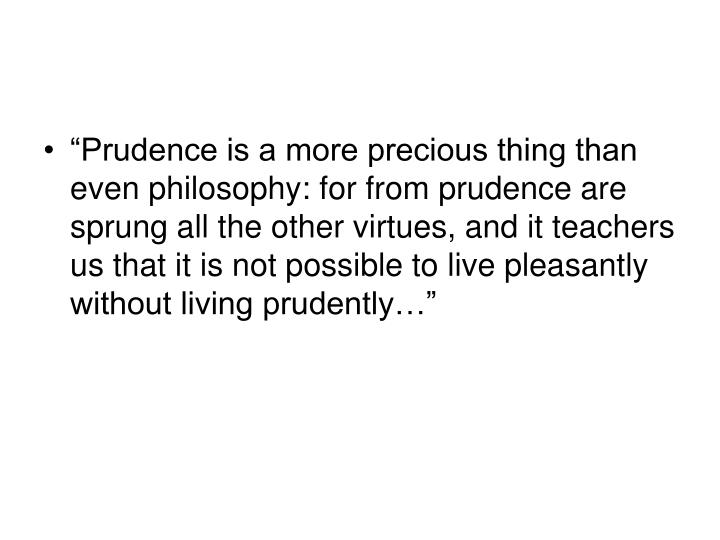 """Prudence is a more precious thing than even philosophy: for from prudence are sprung all the other virtues, and it teachers us that it is not possible to live pleasantly  without living prudently…"""