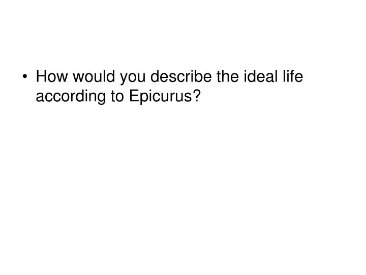 How would you describe the ideal life according to Epicurus?