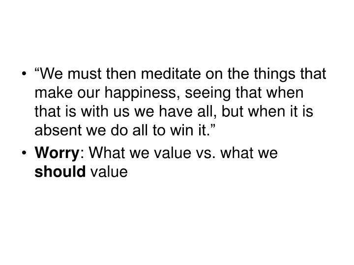 """We must then meditate on the things that make our happiness, seeing that when that is with us we have all, but when it is absent we do all to win it."""