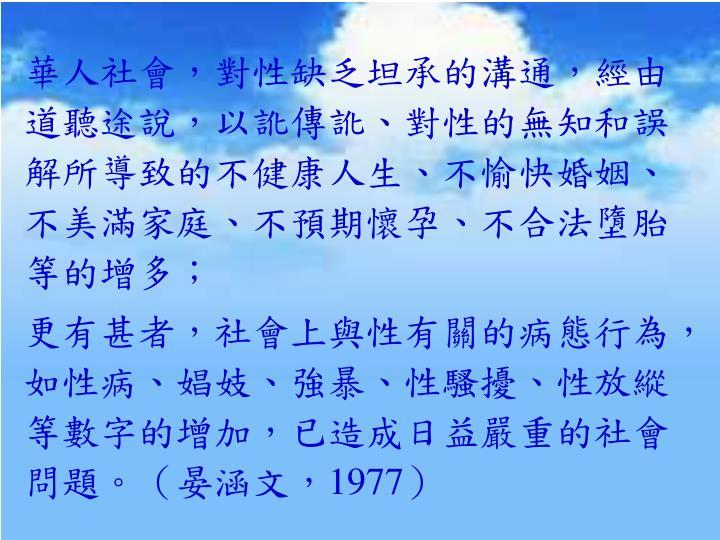 華人社會,對性缺乏坦承的溝通,經由道聽途說,以訛傳訛、對性的無知和誤解所導致的不健康人生、不愉快婚姻、不美滿家庭、不預期懷孕、不合法墮胎等的增多;