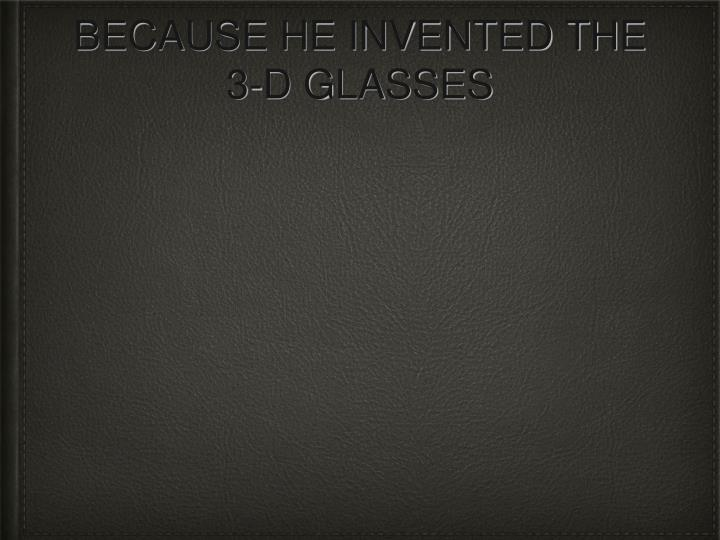 Because he invented the 3 d glasses