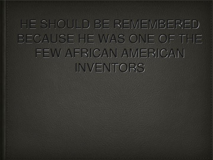 HE SHOULD BE REMEMBERED BECAUSE HE WAS ONE OF THE FEW AFRICAN AMERICAN INVENTORS