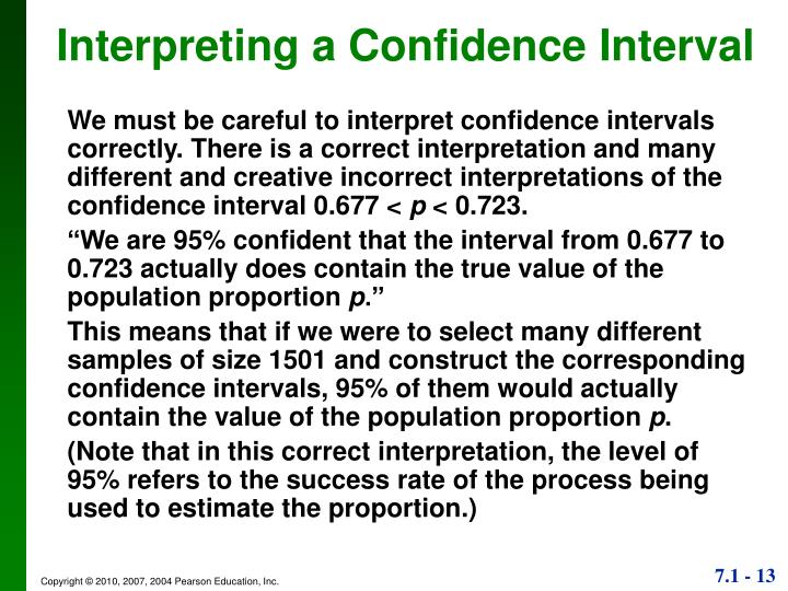 We must be careful to interpret confidence intervals correctly. There is a correct interpretation and many different and creative incorrect interpretations of the confidence interval 0.677 <
