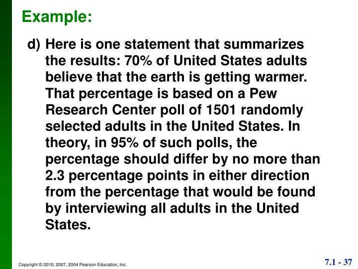 d)	Here is one statement that summarizes the results: 70% of United States adults believe that the earth is getting warmer. That percentage is based on a Pew Research Center poll of 1501 randomly selected adults in the United States. In theory, in 95% of such polls, the percentage should differ by no more than 2.3 percentage points in either direction from the percentage that would be found by interviewing all adults in the United States.