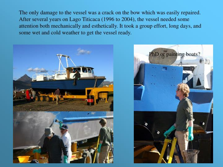 The only damage to the vessel was a crack on the bow which was easily repaired. After several years on Lago Titicaca (1996 to 2004), the vessel needed some attention both mechanically and esthetically. It took a group effort, long days, and some wet and cold weather to get the vessel ready.