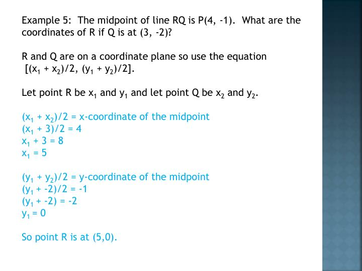 Example 5:  The midpoint of line RQ is P(4, -1).  What are the coordinates of R if Q is at (3, -2)?