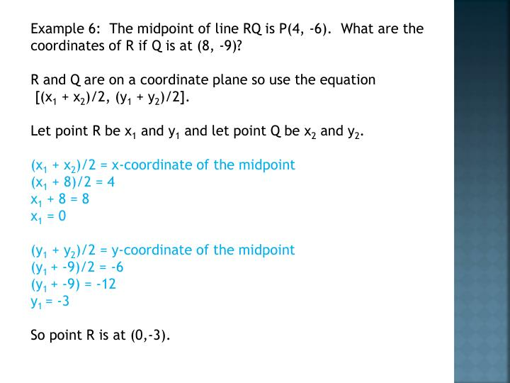 Example 6:  The midpoint of line RQ is P(4, -6).  What are the coordinates of R if Q is at (8, -9)?