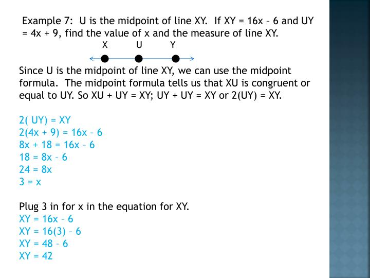 Example 7:  U is the midpoint of line XY.  If XY = 16x – 6 and UY = 4x + 9, find the value of x and the measure of line XY.
