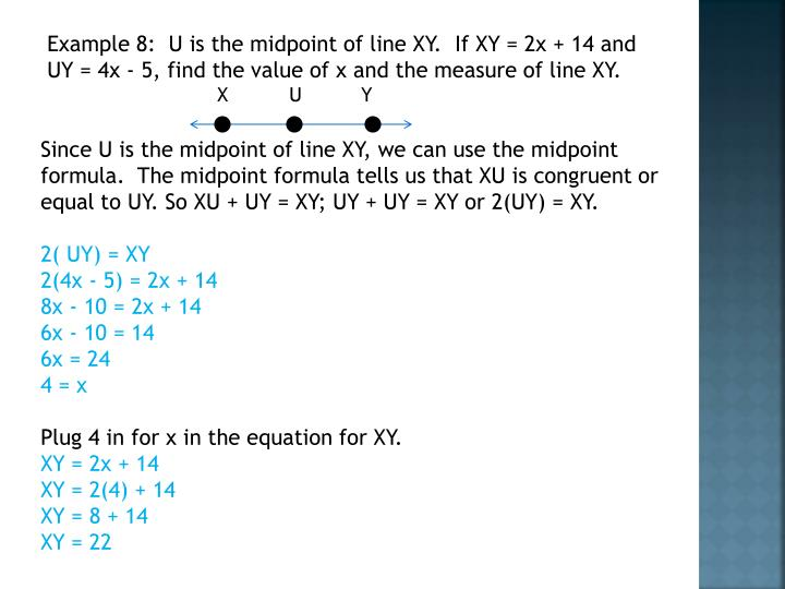 Example 8:  U is the midpoint of line XY.  If XY = 2x + 14 and UY = 4x - 5, find the value of x and the measure of line XY.