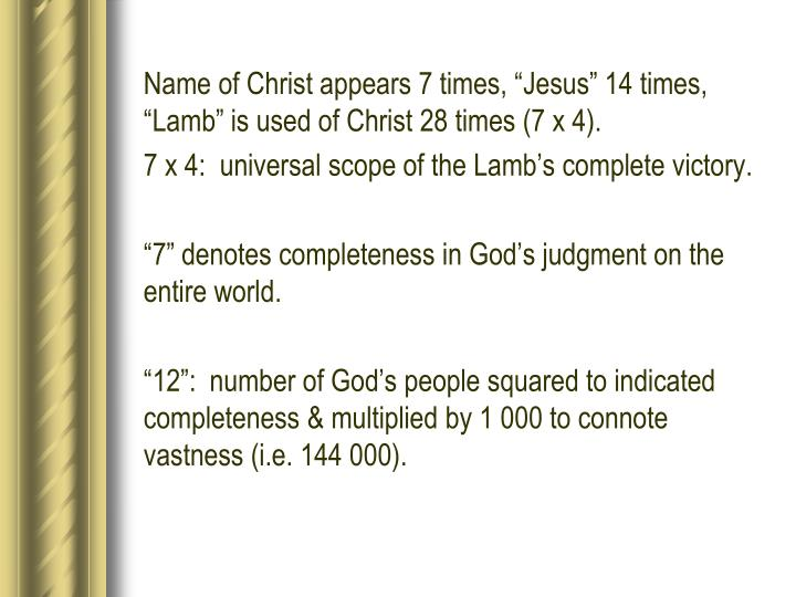 "Name of Christ appears 7 times, ""Jesus"" 14 times, ""Lamb"" is used of Christ 28 times (7 x 4)."