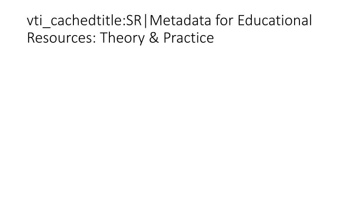 vti_cachedtitle:SR|Metadata for Educational Resources: Theory & Practice