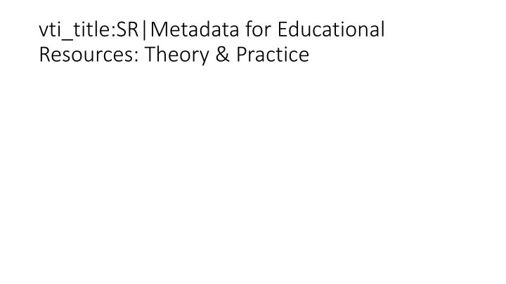 vti_title:SR|Metadata for Educational Resources: Theory & Practice