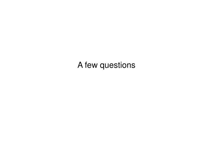 A few questions