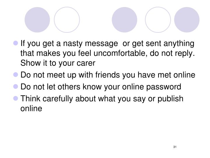 If you get a nasty message  or get sent anything that makes you feel uncomfortable, do not reply. Show it to your carer