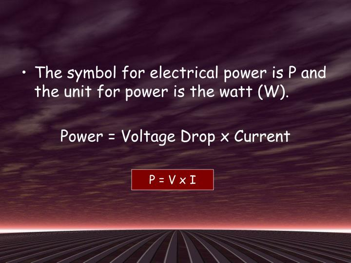 The symbol for electrical power is P and the unit for power is the watt (W).
