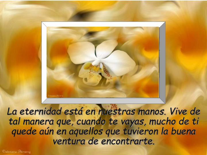 La eternidad está en nuestras manos. Vive de tal manera que, cuando te vayas, mucho de ti quede aún en aquellos que tuvieron la buena ventura de encontrarte.