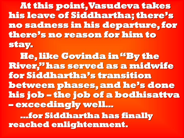 At this point, Vasudeva takes his leave of Siddhartha; there's no sadness in his departure, for there's no reason for him to stay.