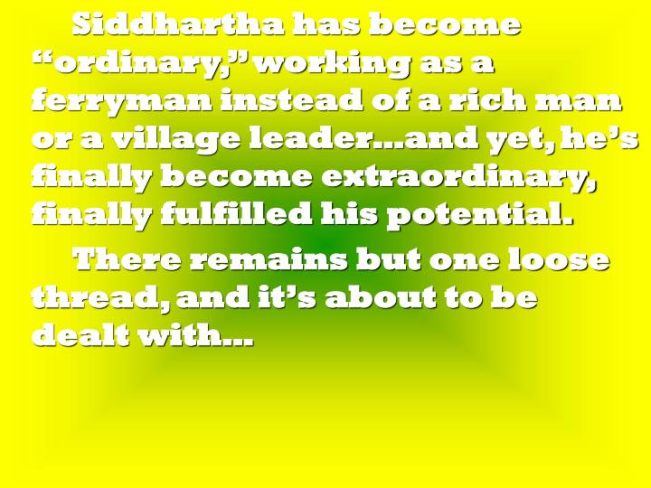 "Siddhartha has become ""ordinary,"" working as a ferryman instead of a rich man or a village leader…and yet, he's finally become extraordinary, finally fulfilled his potential."