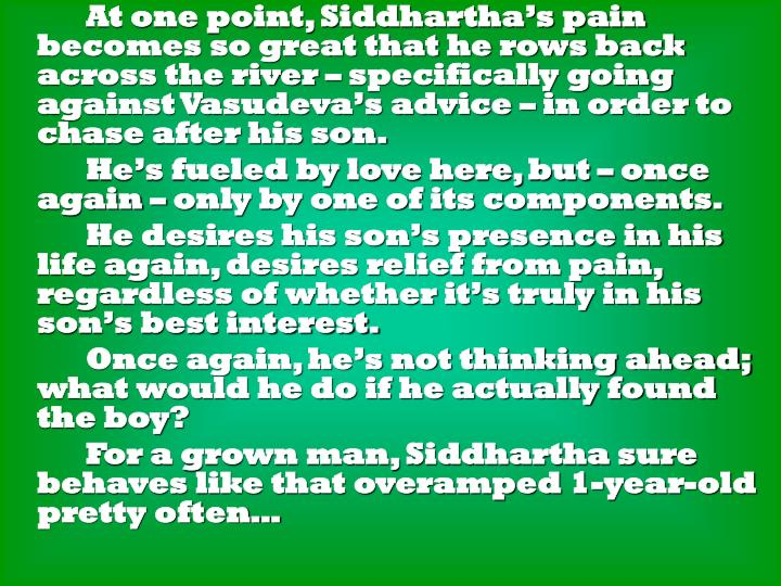 At one point, Siddhartha's pain becomes so great that he rows back across the river – specifically going against Vasudeva's advice – in order to chase after his son.