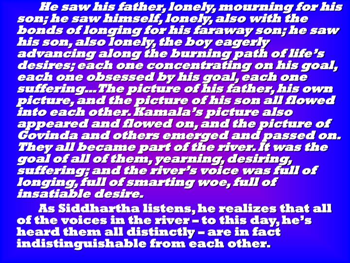 He saw his father, lonely, mourning for his son; he saw himself, lonely, also with the bonds of longing for his faraway son; he saw his son, also lonely, the boy eagerly advancing along the burning path of life's desires; each one concentrating on his goal, each one obsessed by his goal, each one suffering…The picture of his father, his own picture, and the picture of his son all flowed into each other. Kamala's picture also appeared and flowed on, and the picture of Govinda and others emerged and passed on. They all became part of the river. It was the goal of all of them, yearning, desiring, suffering; and the river's voice was full of longing, full of smarting woe, full of insatiable desire.
