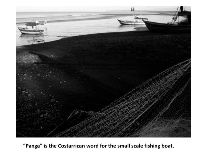 """Panga"" is the Costarrican word for the small scale fishing boat."