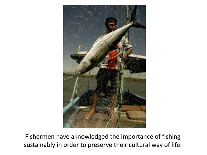 Fishermen have aknowledged the importance of fishing sustainably in order to preserve their cultural way of life.