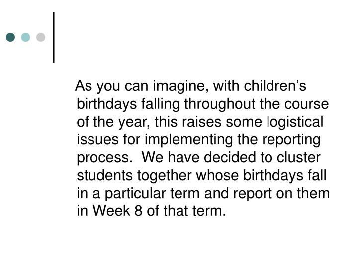 As you can imagine, with children's birthdays falling throughout the course of the year, this raises some logistical issues for implementing the reporting process.  We have decided to cluster students together whose birthdays fall in a particular term and report on them in Week 8 of that term.
