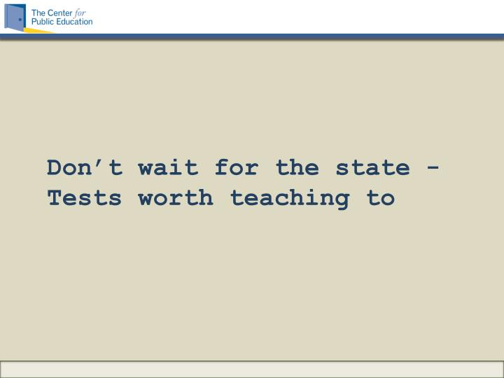 Don't wait for the state -Tests worth teaching to